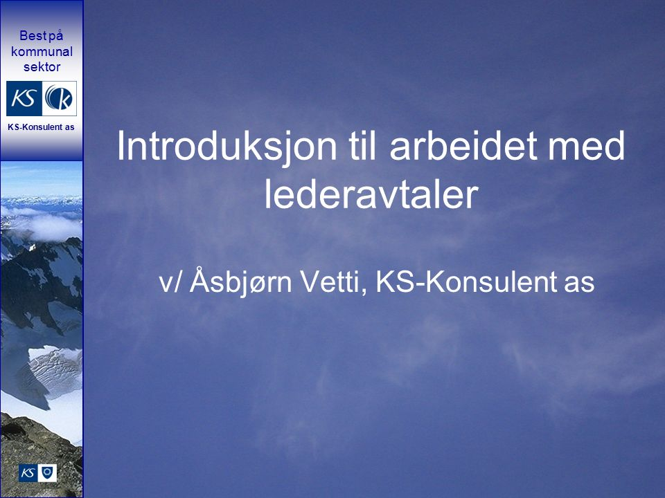 Best på kommunal sektor KS-Konsulent as Introduksjon til arbeidet med lederavtaler v/ Åsbjørn Vetti, KS-Konsulent as