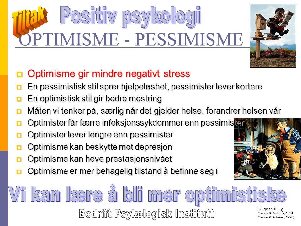10 OPTIMISME - PESSIMISME Seligman 18 Carver & Bridges, 1994 Carver & Scheier, 1990)  Optimisme gir mindre negativt stress  En pessimistisk stil sprer hjelpeløshet, pessimister lever kortere  En optimistisk stil gir bedre mestring  Måten vi tenker på, særlig når det gjelder helse, forandrer helsen vår  Optimister får færre infeksjonssykdommer enn pessimister  Optimister lever lengre enn pessimister  Optimisme kan beskytte mot depresjon  Optimisme kan heve prestasjonsnivået  Optimisme er mer behagelig tilstand å befinne seg i