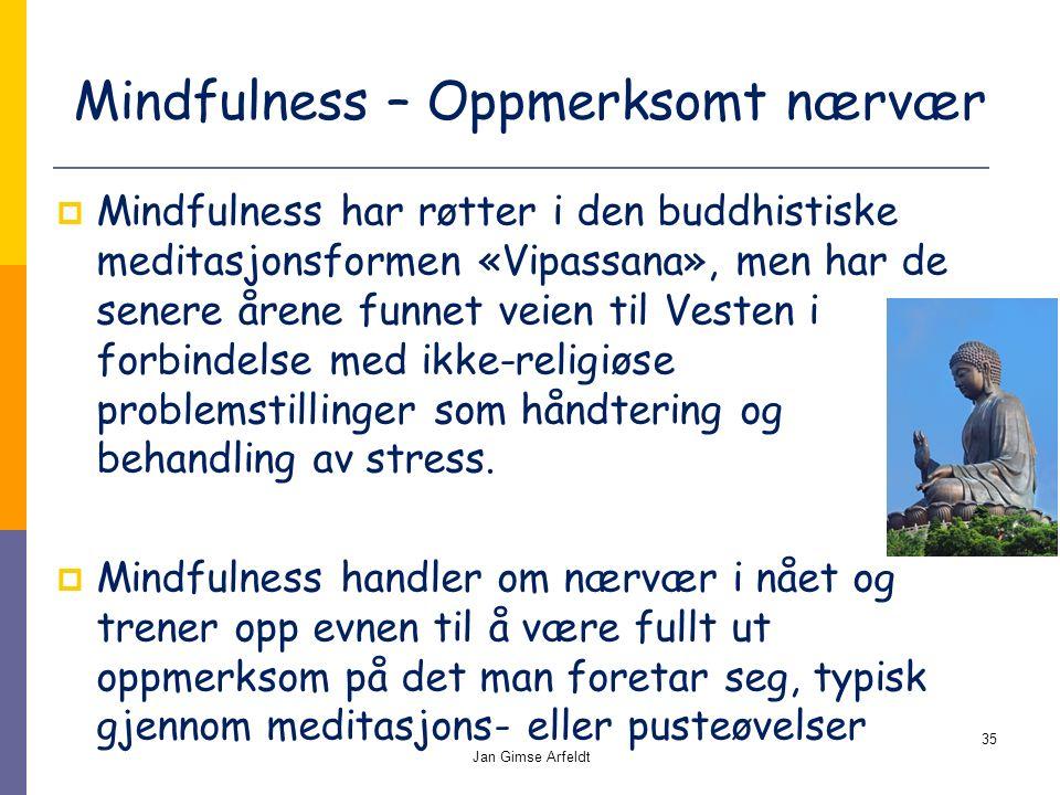 Mindfulness – Oppmerksomt nærvær  Mindfulness har røtter i den buddhistiske meditasjonsformen «Vipassana», men har de senere årene funnet veien til Vesten i forbindelse med ikke-religiøse problemstillinger som håndtering og behandling av stress.