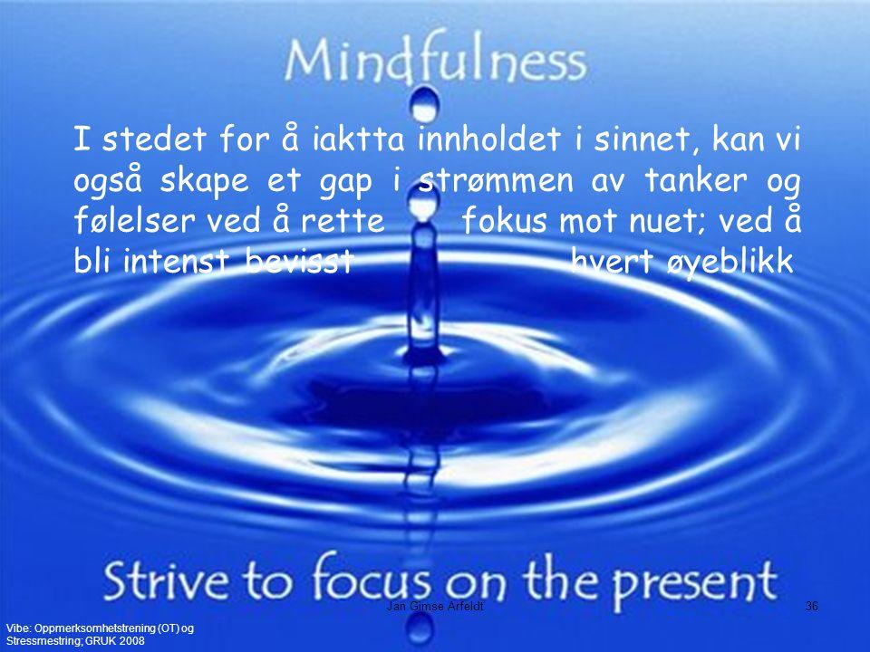 I stedet for å iaktta innholdet i sinnet, kan vi også skape et gap i strømmen av tanker og følelser ved å rette fokus mot nuet; ved å bli intenst bevisst hvert øyeblikk Vibe: Oppmerksomhetstrening (OT) og Stressmestring; GRUK 2008 Jan Gimse Arfeldt36