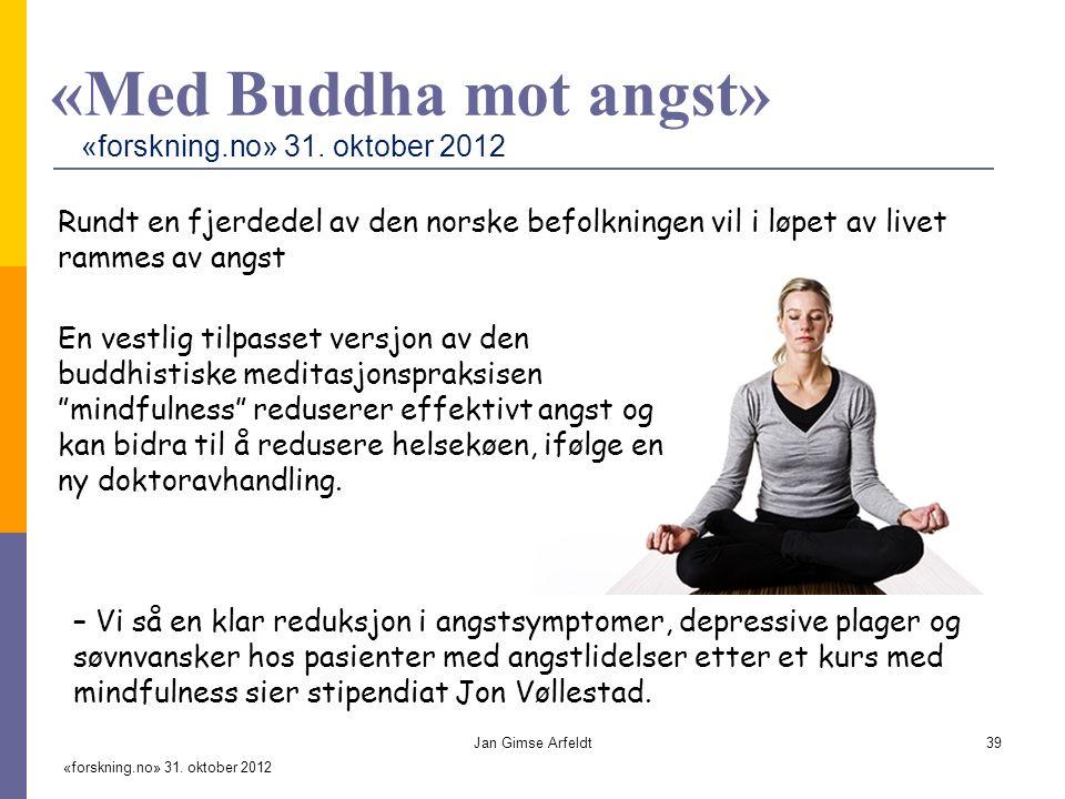 «Med Buddha mot angst» Rundt en fjerdedel av den norske befolkningen vil i løpet av livet rammes av angst En vestlig tilpasset versjon av den buddhistiske meditasjonspraksisen mindfulness reduserer effektivt angst og kan bidra til å redusere helsekøen, ifølge en ny doktoravhandling.