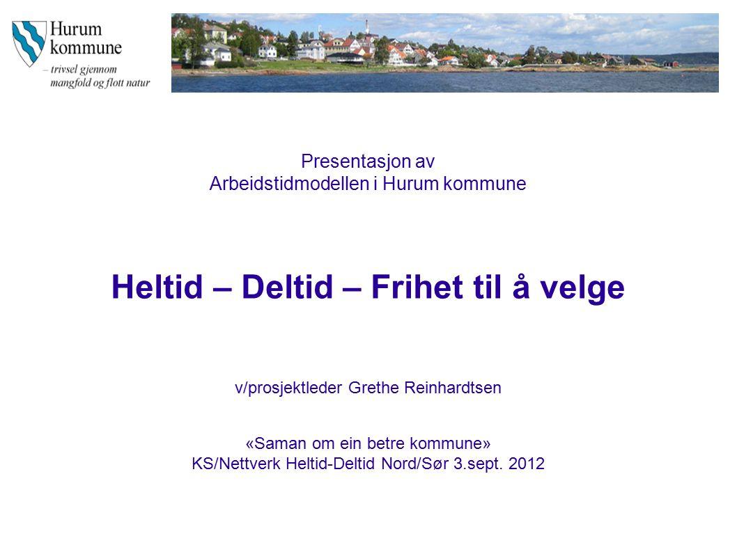 Presentasjon av Arbeidstidmodellen i Hurum kommune Heltid – Deltid – Frihet til å velge v/prosjektleder Grethe Reinhardtsen «Saman om ein betre kommune» KS/Nettverk Heltid-Deltid Nord/Sør 3.sept.