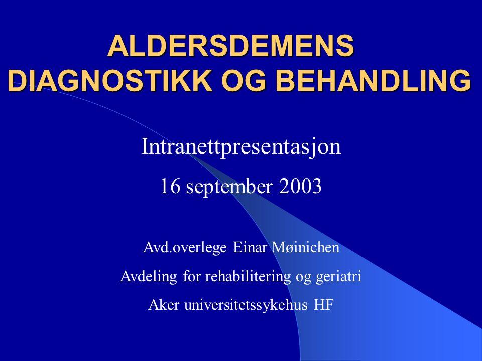 ALDERSDEMENS DIAGNOSTIKK OG BEHANDLING Intranettpresentasjon 16 september 2003 Avd.overlege Einar Møinichen Avdeling for rehabilitering og geriatri Aker universitetssykehus HF