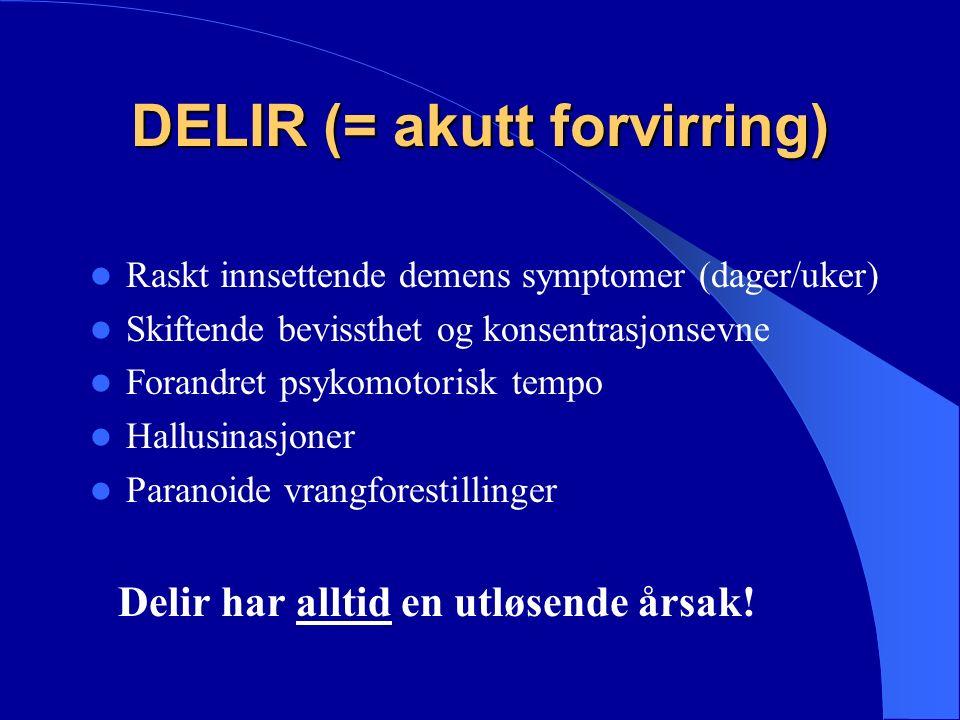 DELIR (= akutt forvirring) Raskt innsettende demens symptomer (dager/uker) Skiftende bevissthet og konsentrasjonsevne Forandret psykomotorisk tempo Hallusinasjoner Paranoide vrangforestillinger Delir har alltid en utløsende årsak!