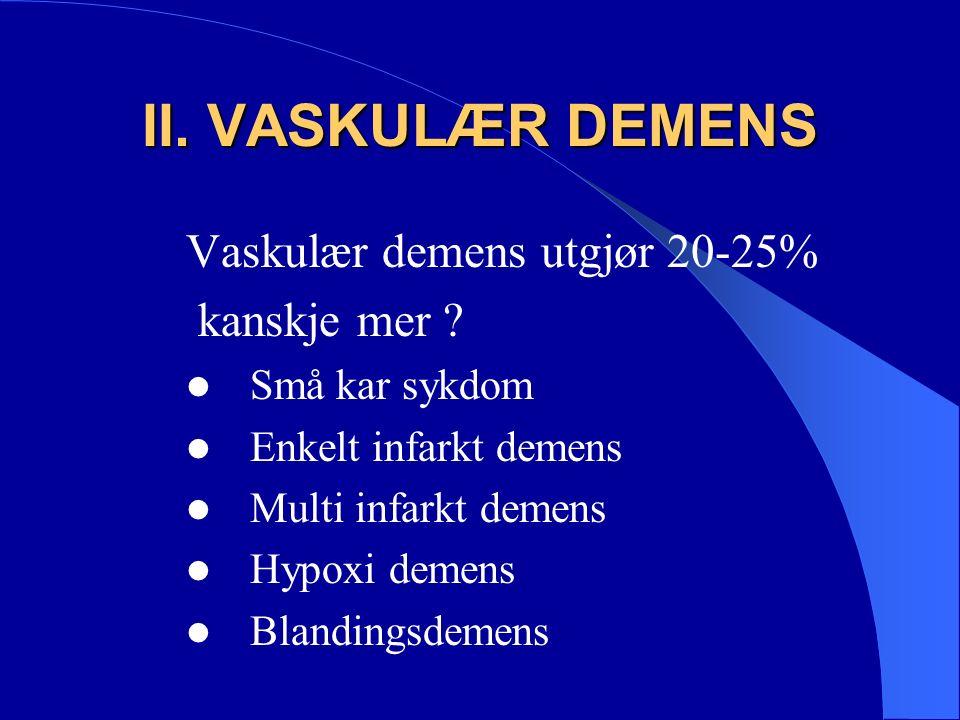 II. VASKULÆR DEMENS Vaskulær demens utgjør 20-25% kanskje mer .
