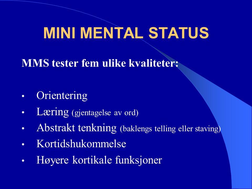 MINI MENTAL STATUS MMS tester fem ulike kvaliteter: Orientering Læring (gjentagelse av ord) Abstrakt tenkning (baklengs telling eller staving) Kortidshukommelse Høyere kortikale funksjoner