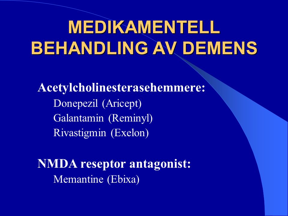MEDIKAMENTELL BEHANDLING AV DEMENS Acetylcholinesterasehemmere: Donepezil (Aricept) Galantamin (Reminyl) Rivastigmin (Exelon) NMDA reseptor antagonist: Memantine (Ebixa)