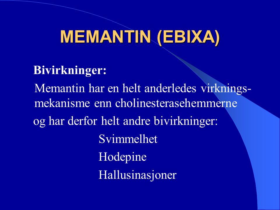 MEMANTIN (EBIXA) Bivirkninger: Memantin har en helt anderledes virknings- mekanisme enn cholinesterasehemmerne og har derfor helt andre bivirkninger: Svimmelhet Hodepine Hallusinasjoner