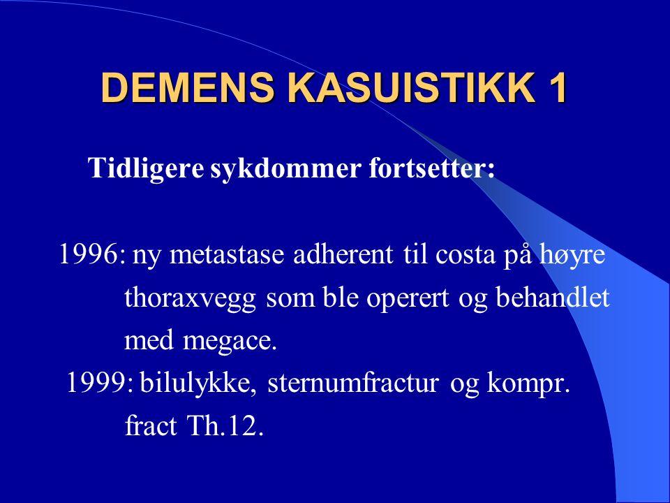 DEMENS KASUISTIKK 1 Tidligere sykdommer fortsetter: 1996: ny metastase adherent til costa på høyre thoraxvegg som ble operert og behandlet med megace.