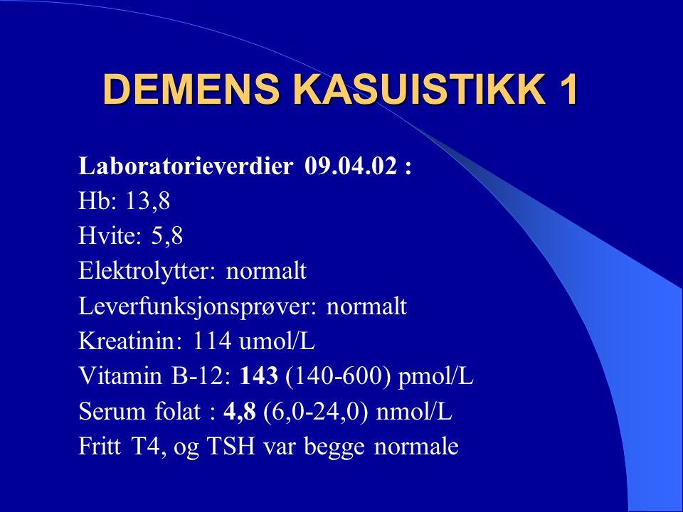 DEMENS KASUISTIKK 1 Laboratorieverdier 09.04.02 : Hb: 13,8 Hvite: 5,8 Elektrolytter: normalt Leverfunksjonsprøver: normalt Kreatinin: 114 umol/L Vitamin B-12: 143 (140-600) pmol/L Serum folat : 4,8 (6,0-24,0) nmol/L Fritt T4, og TSH var begge normale