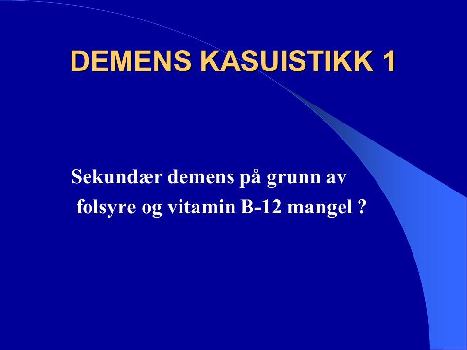 DEMENS KASUISTIKK 1 Sekundær demens på grunn av folsyre og vitamin B-12 mangel