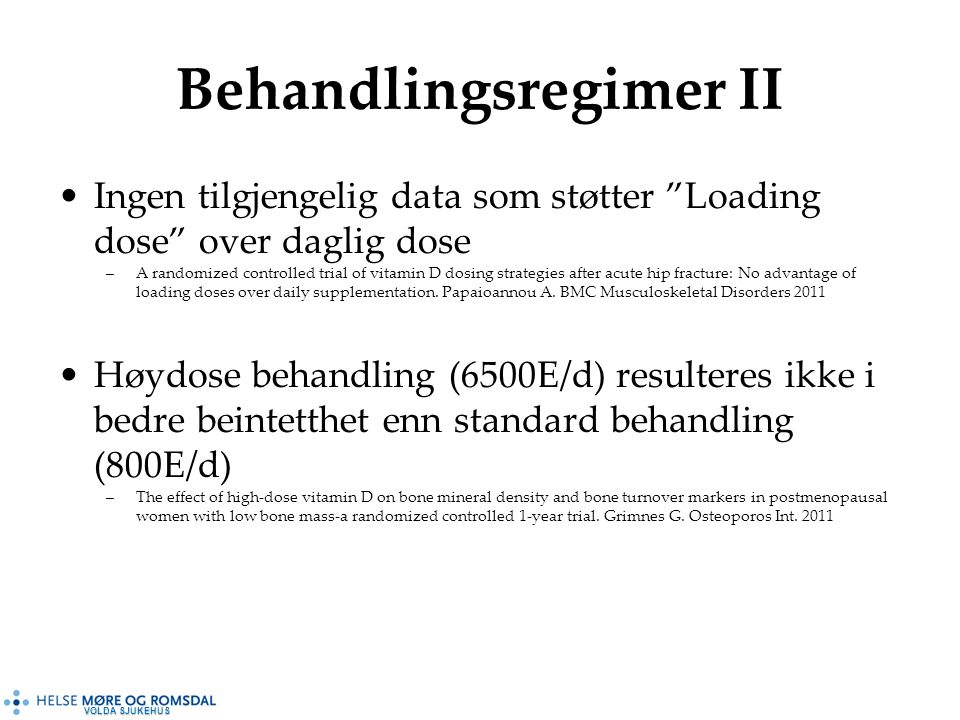 VOLDA SJUKEHUS Behandlingsregimer II Ingen tilgjengelig data som støtter Loading dose over daglig dose –A randomized controlled trial of vitamin D dosing strategies after acute hip fracture: No advantage of loading doses over daily supplementation.