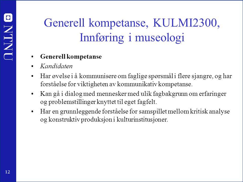 12 Generell kompetanse, KULMI2300, Innføring i museologi Generell kompetanse Kandidaten Har øvelse i å kommunisere om faglige spørsmål i flere sjangre, og har forståelse for viktigheten av kommunikativ kompetanse.