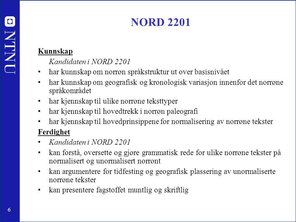 6 NORD 2201 Kunnskap Kandidaten i NORD 2201 har kunnskap om norrøn språkstruktur ut over basisnivået har kunnskap om geografisk og kronologisk variasjon innenfor det norrøne språkområdet har kjennskap til ulike norrøne teksttyper har kjennskap til hovedtrekk i norrøn paleografi har kjennskap til hovedprinsippene for normalisering av norrøne tekster Ferdighet Kandidaten i NORD 2201 kan forstå, oversette og gjøre grammatisk rede for ulike norrøne tekster på normalisert og unormalisert norrønt kan argumentere for tidfesting og geografisk plassering av unormaliserte norrøne tekster kan presentere fagstoffet muntlig og skriftlig