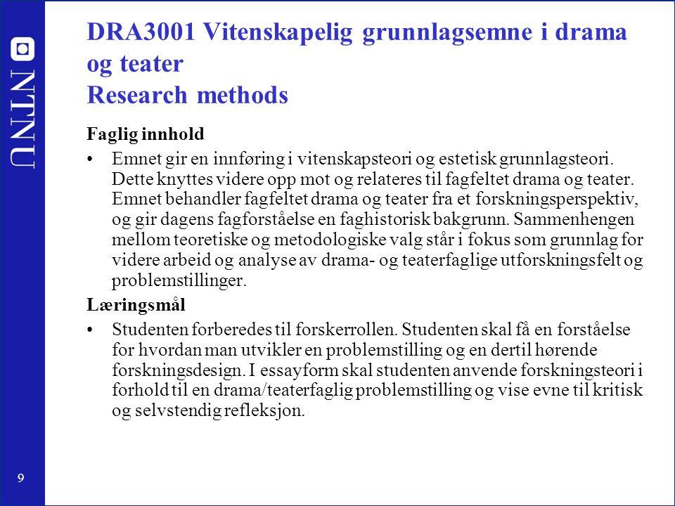 9 DRA3001 Vitenskapelig grunnlagsemne i drama og teater Research methods Faglig innhold Emnet gir en innføring i vitenskapsteori og estetisk grunnlagsteori.