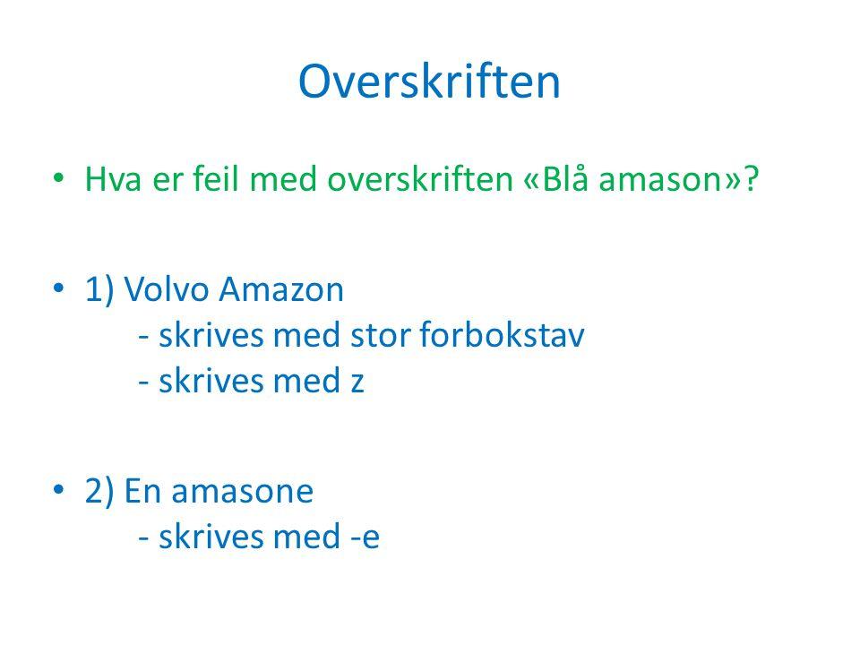 Overskriften Hva er feil med overskriften «Blå amason»? 1) Volvo Amazon - skrives med stor forbokstav - skrives med z 2) En amasone - skrives med -e