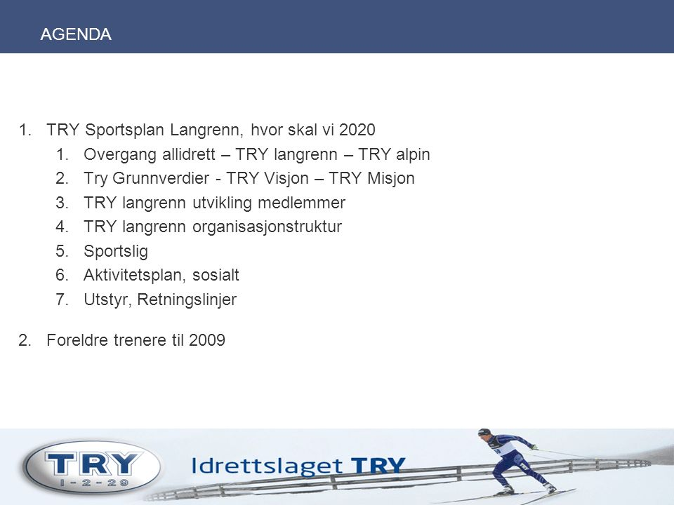 AGENDA 1.TRY Sportsplan Langrenn, hvor skal vi 2020 1.Overgang allidrett – TRY langrenn – TRY alpin 2.Try Grunnverdier - TRY Visjon – TRY Misjon 3.TRY langrenn utvikling medlemmer 4.TRY langrenn organisasjonstruktur 5.Sportslig 6.Aktivitetsplan, sosialt 7.Utstyr, Retningslinjer 2.Foreldre trenere til 2009