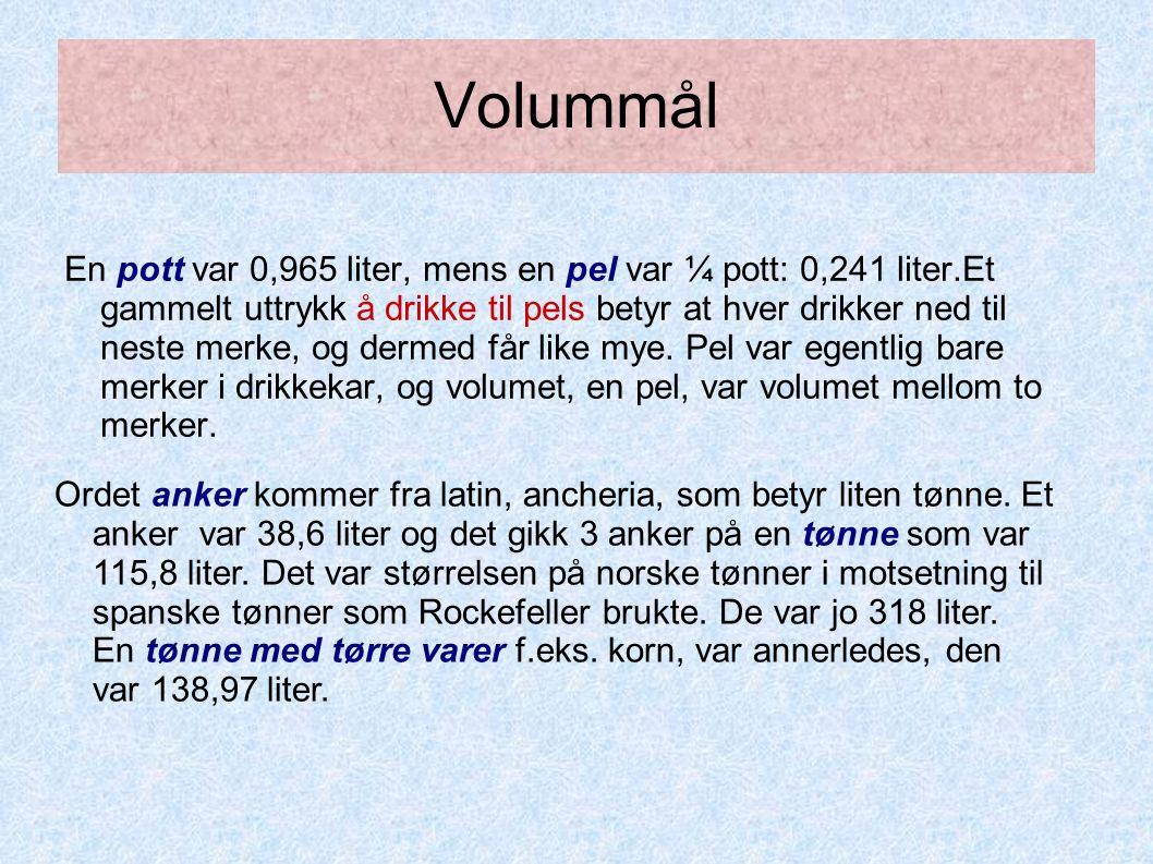 Volummål En pott var 0,965 liter, mens en pel var ¼ pott: 0,241 liter.Et gammelt uttrykk å drikke til pels betyr at hver drikker ned til neste merke, og dermed får like mye.