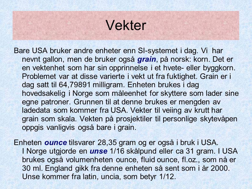 Vekter Bare USA bruker andre enheter enn SI-systemet i dag. Vi har nevnt gallon, men de bruker også grain, på norsk: korn. Det er en vektenhet som har