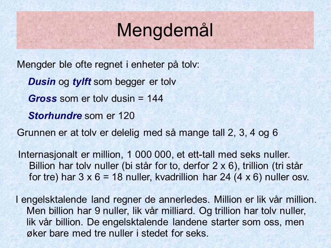 Mengdemål Mengder ble ofte regnet i enheter på tolv: Dusin og tylft som begger er tolv Gross som er tolv dusin = 144 Storhundre som er 120 Grunnen er at tolv er delelig med så mange tall 2, 3, 4 og 6 I engelsktalende land regner de annerledes.