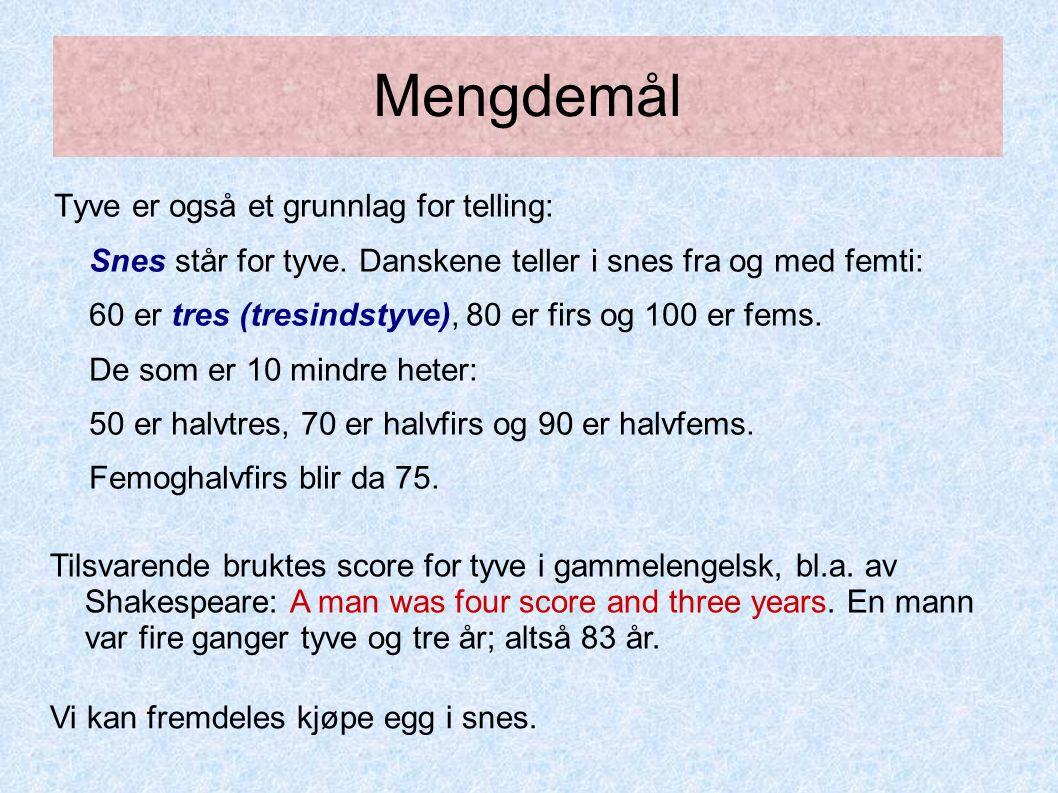 Mengdemål Tyve er også et grunnlag for telling: Snes står for tyve. Danskene teller i snes fra og med femti: 60 er tres (tresindstyve), 80 er firs og