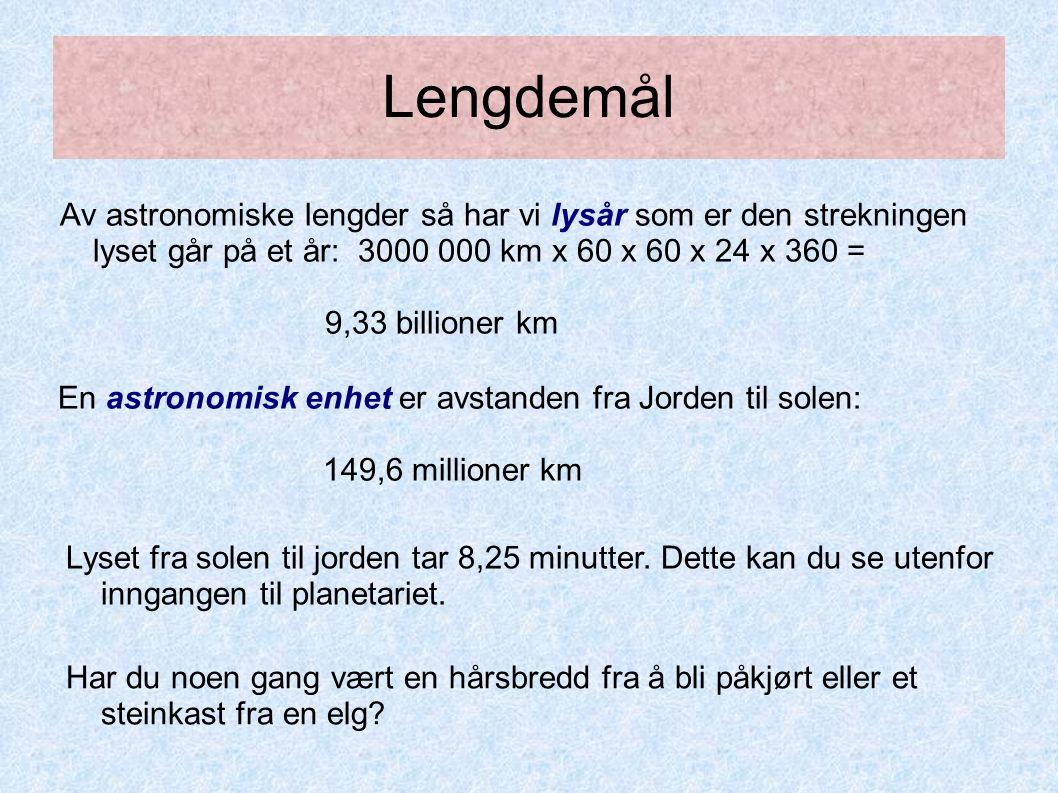 Lengdemål Av astronomiske lengder så har vi lysår som er den strekningen lyset går på et år: 3000 000 km x 60 x 60 x 24 x 360 = 9,33 billioner km Har du noen gang vært en hårsbredd fra å bli påkjørt eller et steinkast fra en elg.