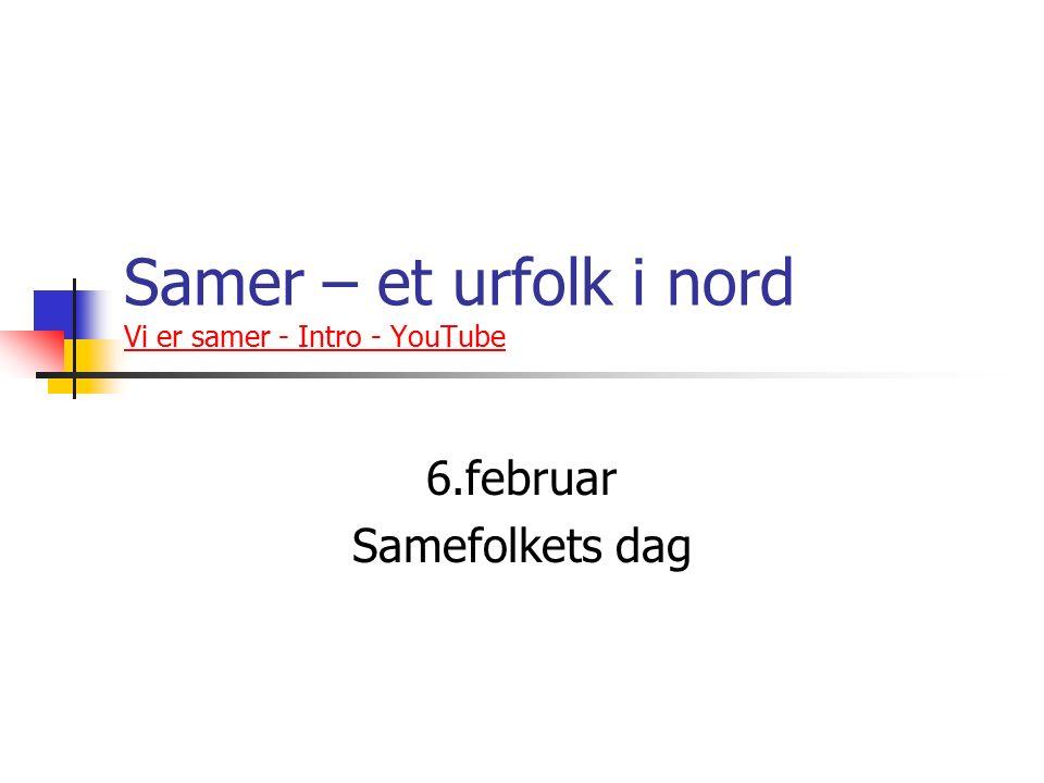 Samer – et urfolk i nord Vi er samer - Intro - YouTube Vi er samer - Intro - YouTube 6.februar Samefolkets dag