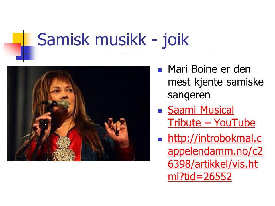 Samisk musikk - joik Mari Boine er den mest kjente samiske sangeren Saami Musical Tribute – YouTube Saami Musical Tribute – YouTube http://introbokmal.c appelendamm.no/c2 6398/artikkel/vis.ht ml?tid=26552 http://introbokmal.c appelendamm.no/c2 6398/artikkel/vis.ht ml?tid=26552