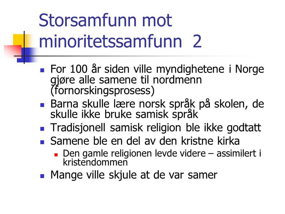 Storsamfunn mot minoritetssamfunn 2 For 100 år siden ville myndighetene i Norge gjøre alle samene til nordmenn (fornorskingsprosess) Barna skulle lære