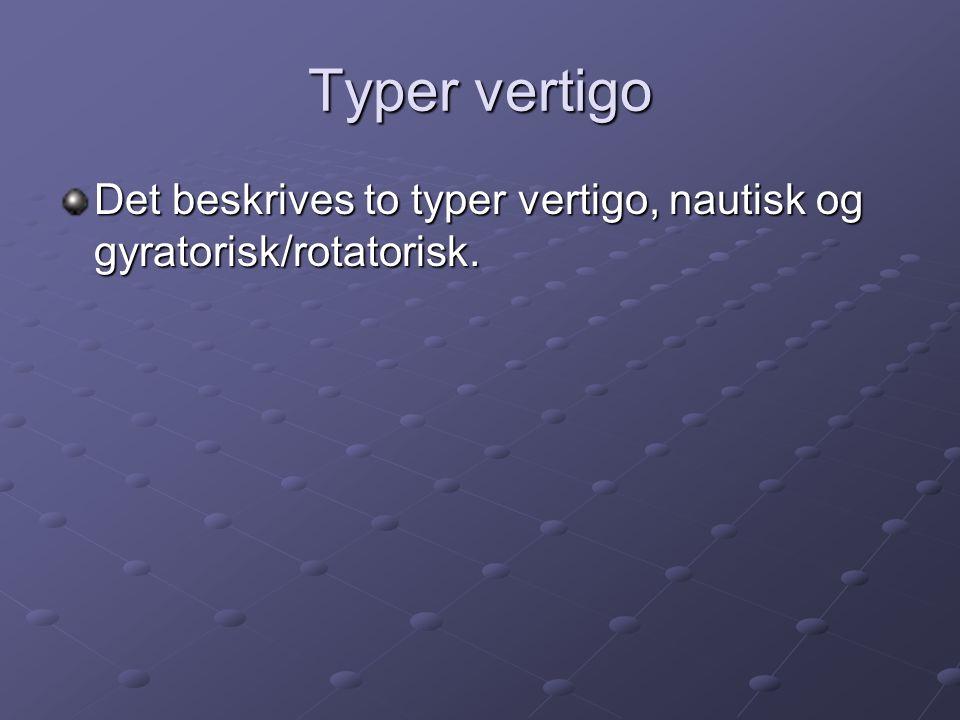 Typer vertigo Det beskrives to typer vertigo, nautisk og gyratorisk/rotatorisk.