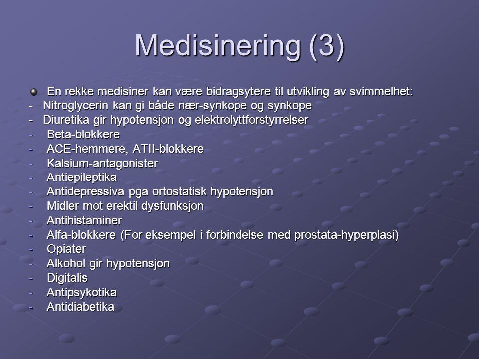 Medisinering (3) En rekke medisiner kan være bidragsytere til utvikling av svimmelhet: - Nitroglycerin kan gi både nær-synkope og synkope - Diuretika gir hypotensjon og elektrolyttforstyrrelser -Beta-blokkere -ACE-hemmere, ATII-blokkere -Kalsium-antagonister -Antiepileptika -Antidepressiva pga ortostatisk hypotensjon -Midler mot erektil dysfunksjon -Antihistaminer -Alfa-blokkere (For eksempel i forbindelse med prostata-hyperplasi) -Opiater -Alkohol gir hypotensjon -Digitalis -Antipsykotika -Antidiabetika