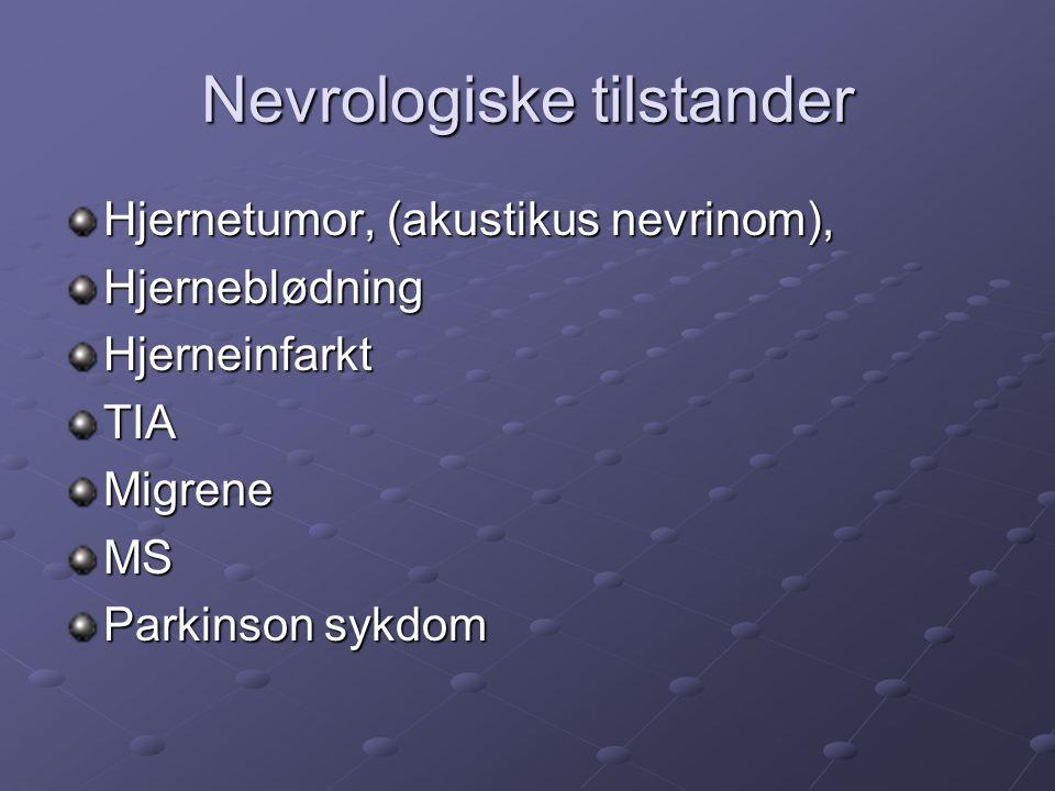 Nevrologiske tilstander Hjernetumor, (akustikus nevrinom), HjerneblødningHjerneinfarktTIAMigreneMS Parkinson sykdom