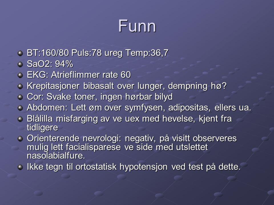 Funn BT:160/80 Puls:78 ureg Temp:36,7 SaO2: 94% EKG: Atrieflimmer rate 60 Krepitasjoner bibasalt over lunger, dempning hø.