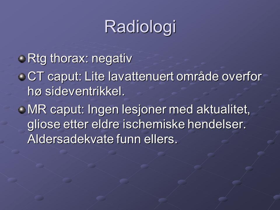 Radiologi Rtg thorax: negativ CT caput: Lite lavattenuert område overfor hø sideventrikkel.
