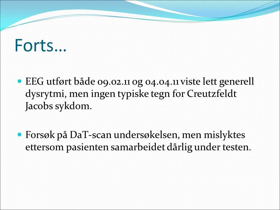 Forts… EEG utført både 09.02.11 og 04.04.11 viste lett generell dysrytmi, men ingen typiske tegn for Creutzfeldt Jacobs sykdom.