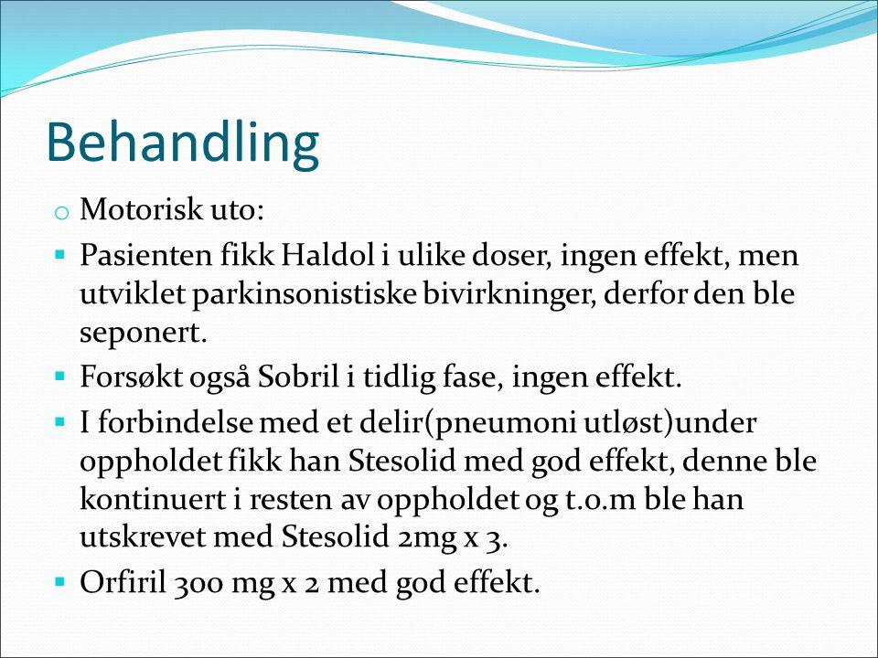 Behandling o Motorisk uto:  Pasienten fikk Haldol i ulike doser, ingen effekt, men utviklet parkinsonistiske bivirkninger, derfor den ble seponert.