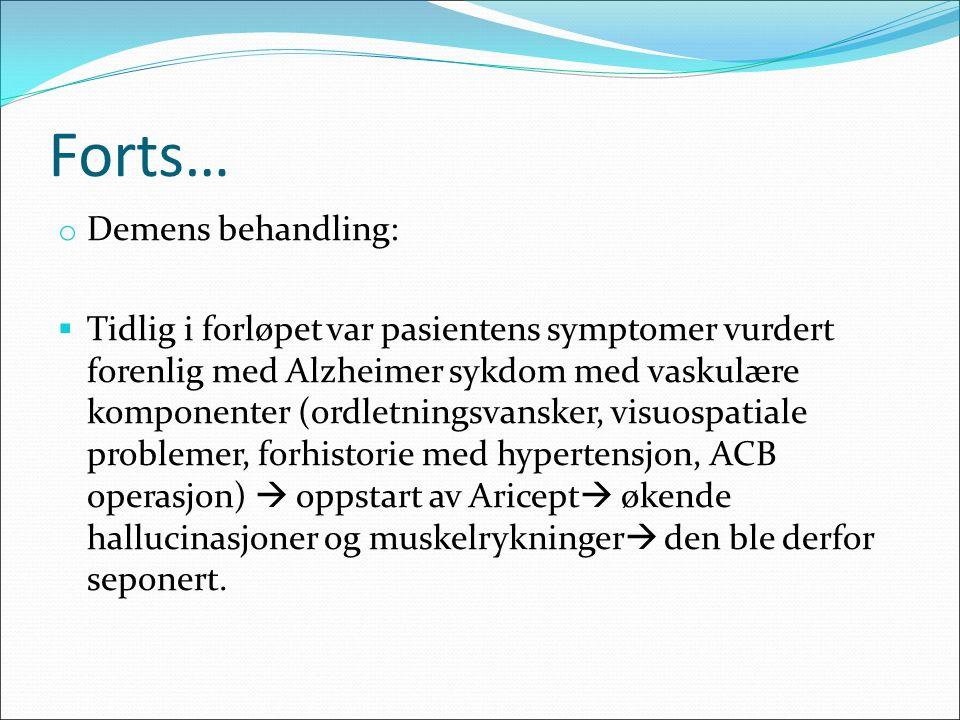 Forts… o Demens behandling:  Tidlig i forløpet var pasientens symptomer vurdert forenlig med Alzheimer sykdom med vaskulære komponenter (ordletningsvansker, visuospatiale problemer, forhistorie med hypertensjon, ACB operasjon)  oppstart av Aricept  økende hallucinasjoner og muskelrykninger  den ble derfor seponert.