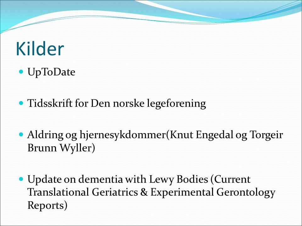 Kilder UpToDate Tidsskrift for Den norske legeforening Aldring og hjernesykdommer(Knut Engedal og Torgeir Brunn Wyller) Update on dementia with Lewy Bodies (Current Translational Geriatrics & Experimental Gerontology Reports)