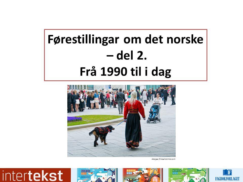 1990-åra: Gro Harlem Brundtland: «Det er typisk norsk å være god» (nyttårstale 1992) OL 1994: Ein presentasjon av «det urnorske, i hvertfall fra forrige århundret» (NRK-kommentator)