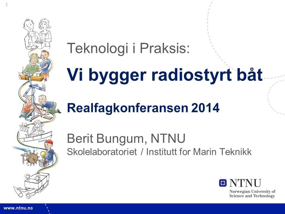 1 Teknologi i Praksis: Vi bygger radiostyrt båt Realfagkonferansen 2014 Berit Bungum, NTNU Skolelaboratoriet / Institutt for Marin Teknikk