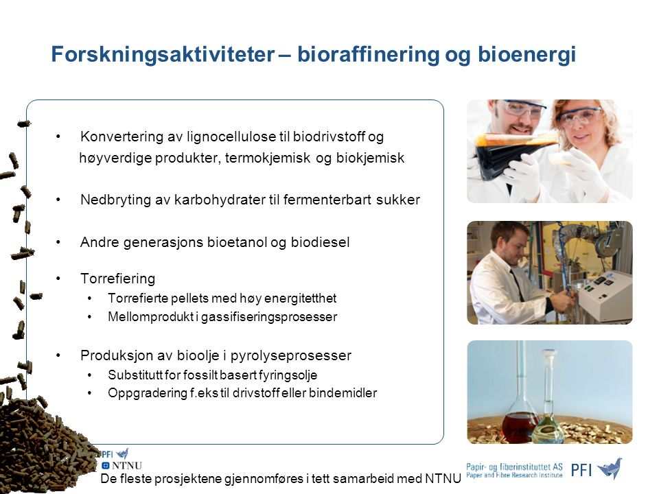Forskningsaktiviteter – bioraffinering og bioenergi Konvertering av lignocellulose til biodrivstoff og høyverdige produkter, termokjemisk og biokjemisk Nedbryting av karbohydrater til fermenterbart sukker Andre generasjons bioetanol og biodiesel Torrefiering Torrefierte pellets med høy energitetthet Mellomprodukt i gassifiseringsprosesser Produksjon av bioolje i pyrolyseprosesser Substitutt for fossilt basert fyringsolje Oppgradering f.eks til drivstoff eller bindemidler De fleste prosjektene gjennomføres i tett samarbeid med NTNU