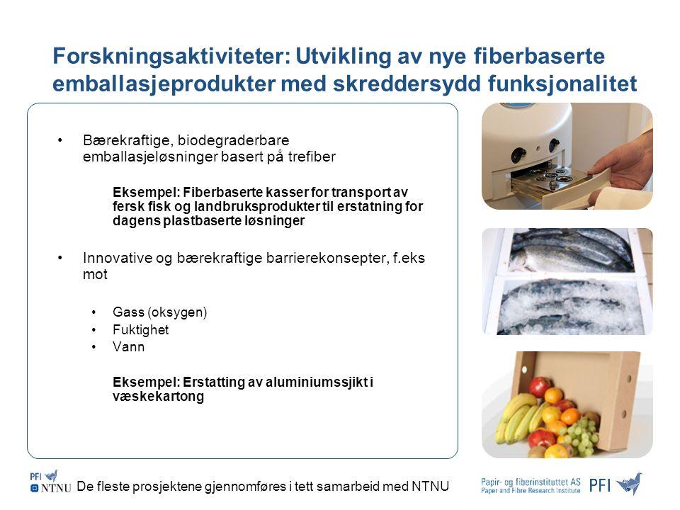 Forskningsaktiviteter: Utvikling av nye fiberbaserte emballasjeprodukter med skreddersydd funksjonalitet Bærekraftige, biodegraderbare emballasjeløsninger basert på trefiber Eksempel: Fiberbaserte kasser for transport av fersk fisk og landbruksprodukter til erstatning for dagens plastbaserte løsninger Innovative og bærekraftige barrierekonsepter, f.eks mot Gass (oksygen) Fuktighet Vann Eksempel: Erstatting av aluminiumssjikt i væskekartong De fleste prosjektene gjennomføres i tett samarbeid med NTNU