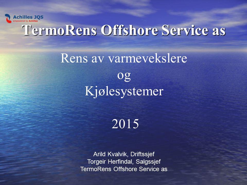 TermoRens Offshore Service as Rens av varmevekslere og Kjølesystemer 2015 Arild Kvalvik, Driftssjef Torgeir Herfindal, Salgssjef TermoRens Offshore Service as