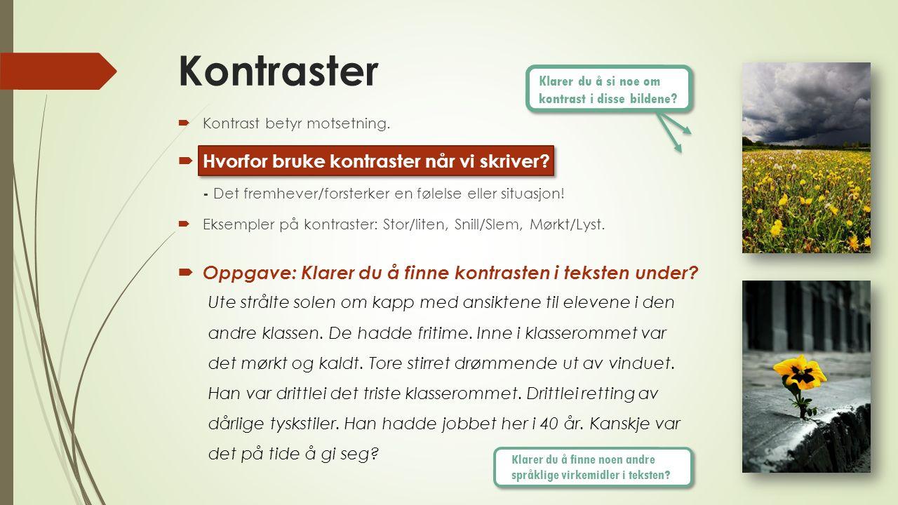 Kontraster  Kontrast betyr motsetning.  Hvorfor bruke kontraster når vi skriver? - Det fremhever/forsterker en følelse eller situasjon!  Eksempler