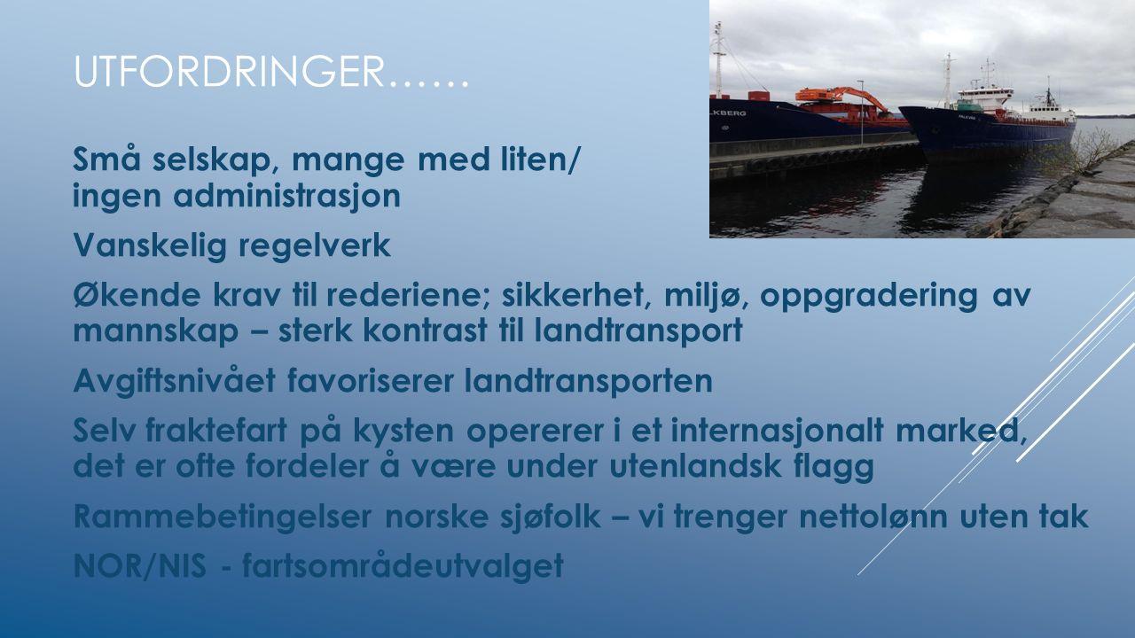 UTFORDRINGER…… Små selskap, mange med liten/ ingen administrasjon Vanskelig regelverk Økende krav til rederiene; sikkerhet, miljø, oppgradering av mannskap – sterk kontrast til landtransport Avgiftsnivået favoriserer landtransporten Selv fraktefart på kysten opererer i et internasjonalt marked, det er ofte fordeler å være under utenlandsk flagg Rammebetingelser norske sjøfolk – vi trenger nettolønn uten tak NOR/NIS - fartsområdeutvalget