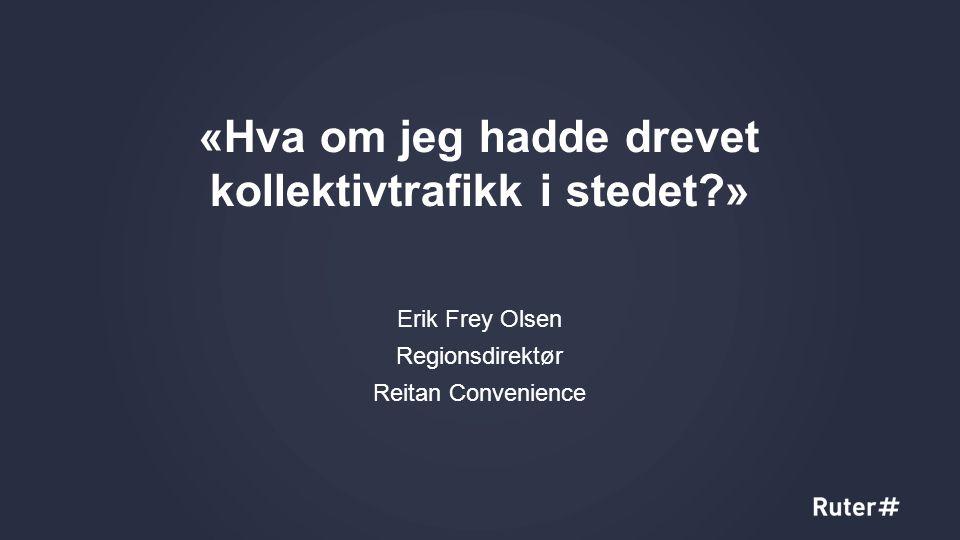 «Hva om jeg hadde drevet kollektivtrafikk i stedet?» Erik Frey Olsen Regionsdirektør Reitan Convenience 5