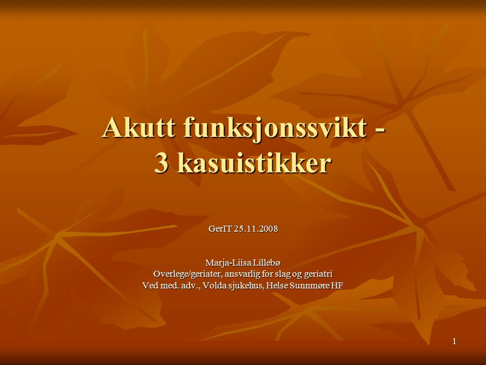 1 Akutt funksjonssvikt - 3 kasuistikker GerIT 25.11.2008 Marja-Liisa Lillebø Overlege/geriater, ansvarlig for slag og geriatri Ved med.