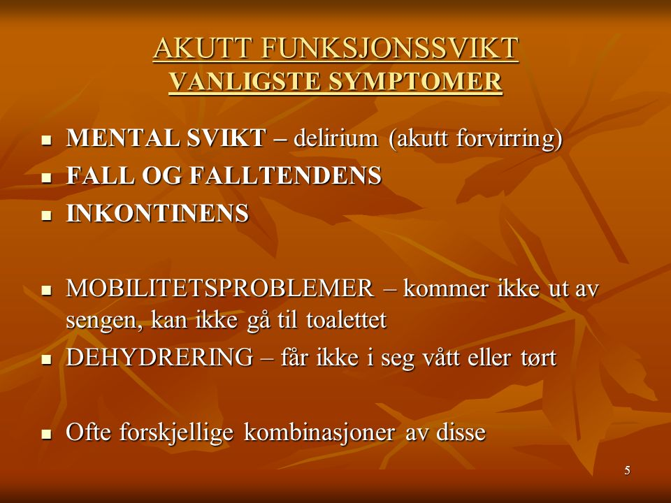 5 AKUTT FUNKSJONSSVIKT VANLIGSTE SYMPTOMER MENTAL SVIKT – delirium (akutt forvirring) MENTAL SVIKT – delirium (akutt forvirring) FALL OG FALLTENDENS FALL OG FALLTENDENS INKONTINENS INKONTINENS MOBILITETSPROBLEMER – kommer ikke ut av sengen, kan ikke gå til toalettet MOBILITETSPROBLEMER – kommer ikke ut av sengen, kan ikke gå til toalettet DEHYDRERING – får ikke i seg vått eller tørt DEHYDRERING – får ikke i seg vått eller tørt Ofte forskjellige kombinasjoner av disse Ofte forskjellige kombinasjoner av disse