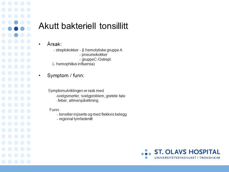Akutt bakteriell tonsillitt Årsak: - streptokokker - β hemolytiske gruppe A - pneumokokker - gruppeC /Gstrept.