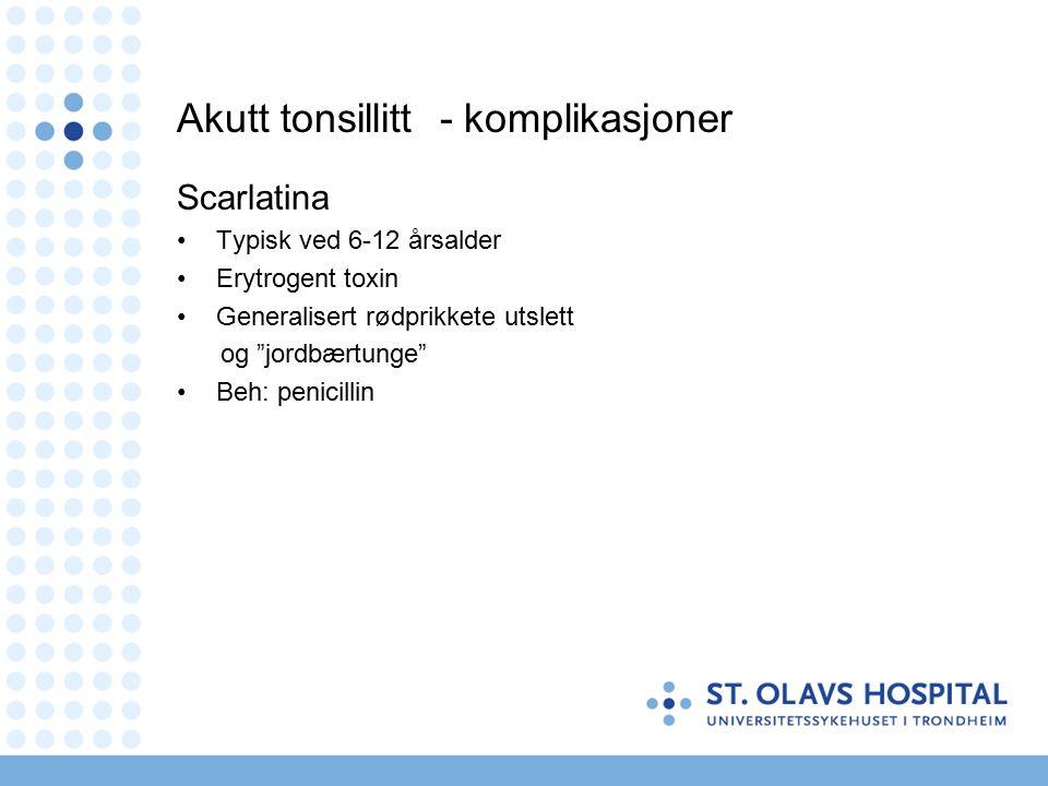 Akutt tonsillitt - komplikasjoner Scarlatina Typisk ved 6-12 årsalder Erytrogent toxin Generalisert rødprikkete utslett og jordbærtunge Beh: penicillin